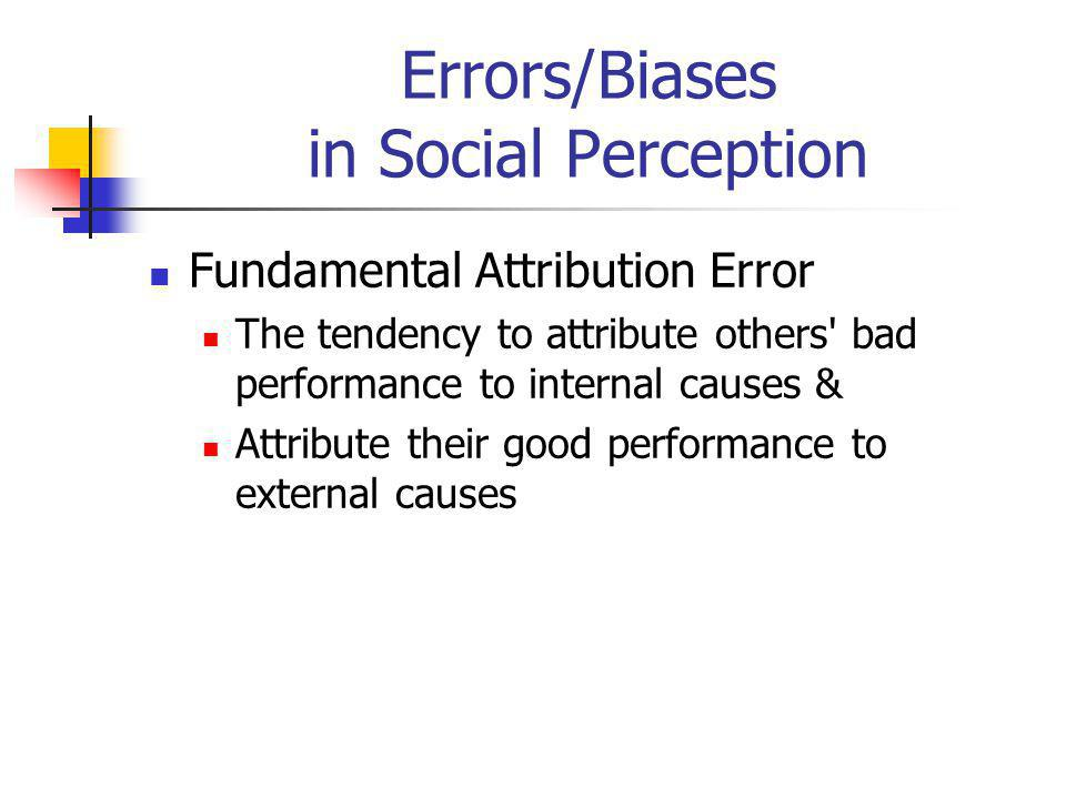 Errors/Biases in Social Perception Fundamental Attribution Error The tendency to attribute others' bad performance to internal causes & Attribute thei