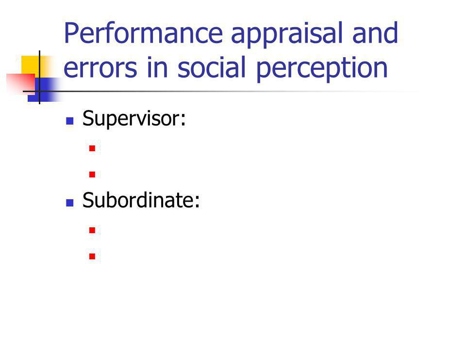 Performance appraisal and errors in social perception Supervisor: Subordinate: