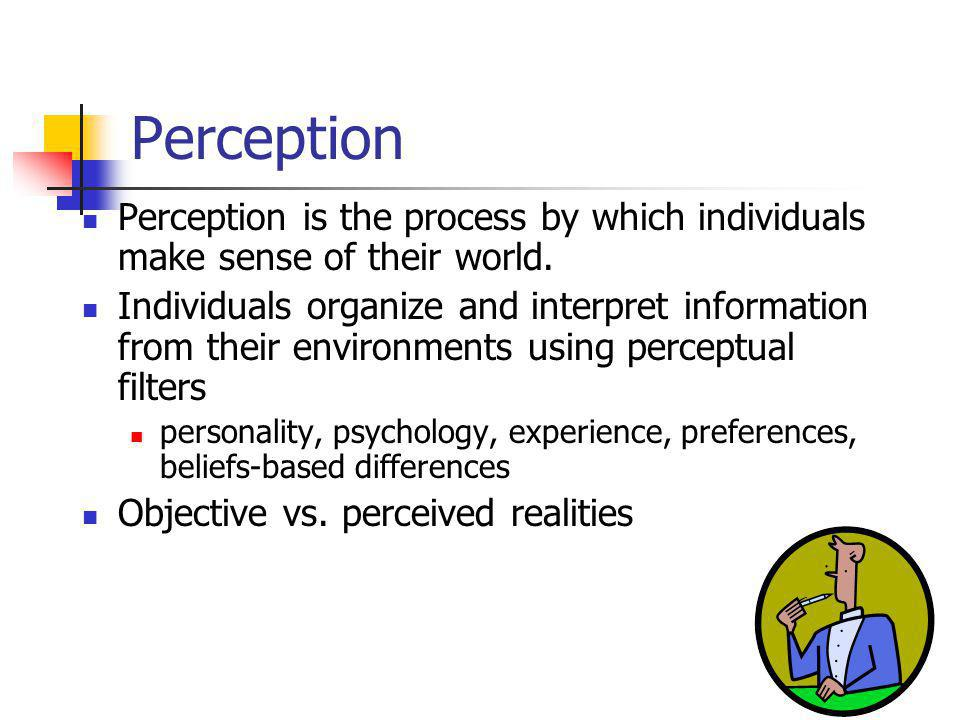 Perception Perception is the process by which individuals make sense of their world. Individuals organize and interpret information from their environ