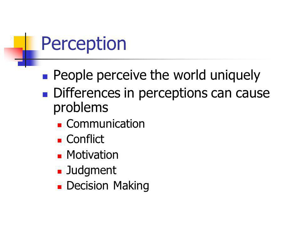 Perception People perceive the world uniquely Differences in perceptions can cause problems Communication Conflict Motivation Judgment Decision Making