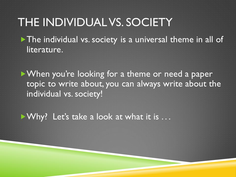 THE INDIVIDUAL VS. SOCIETY  The individual vs. society is a universal theme in all of literature.  When you're looking for a theme or need a paper t