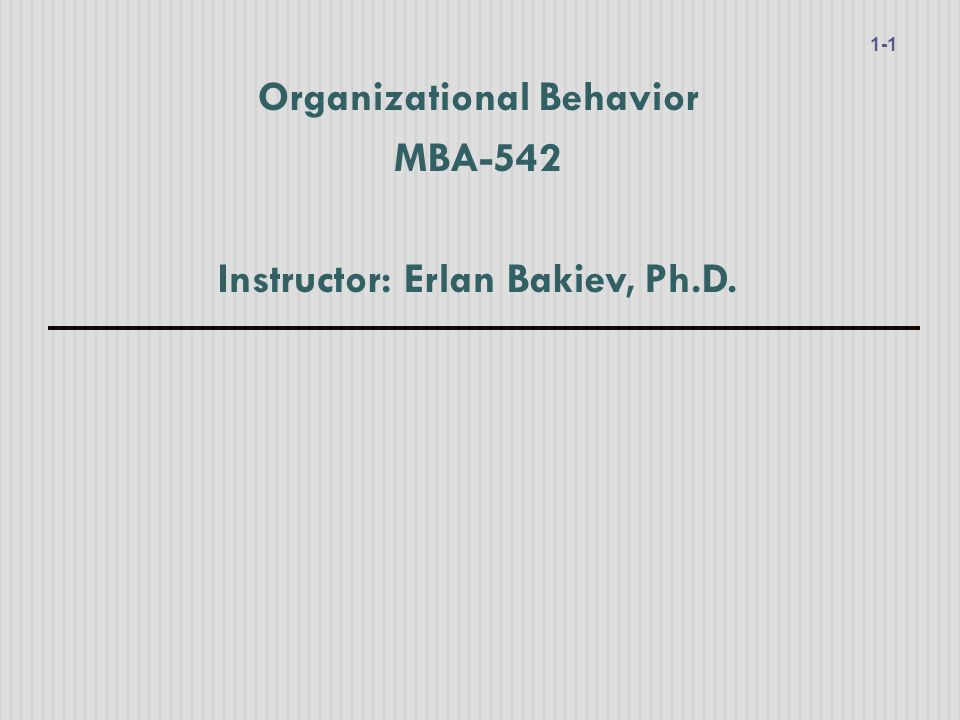 Organizational Behavior MBA-542 Instructor: Erlan Bakiev, Ph.D. 1-1