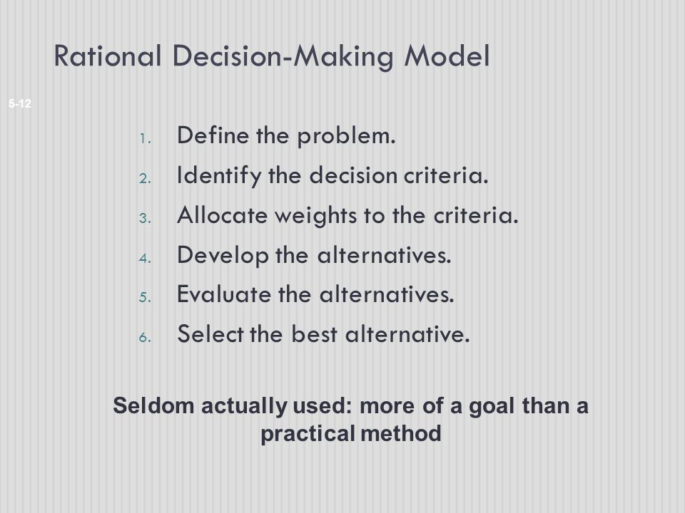 Rational Decision-Making Model 5-12 1. Define the problem. 2. Identify the decision criteria. 3. Allocate weights to the criteria. 4. Develop the alte