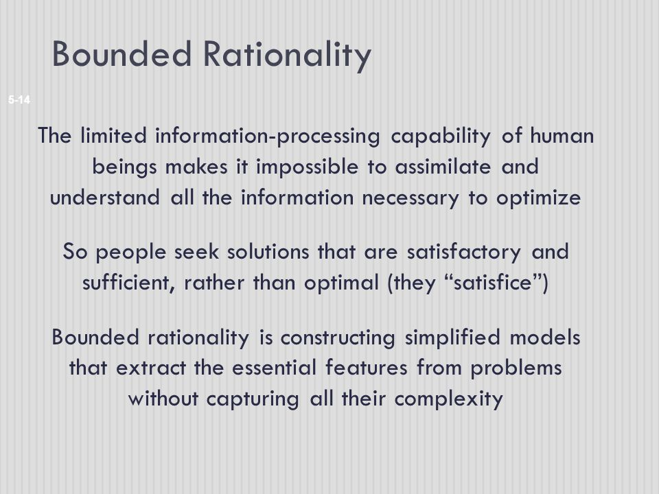 Bounded Rationality 5-14 The limited information-processing capability of human beings makes it impossible to assimilate and understand all the information necessary to optimize So people seek solutions that are satisfactory and sufficient, rather than optimal (they satisfice ) Bounded rationality is constructing simplified models that extract the essential features from problems without capturing all their complexity