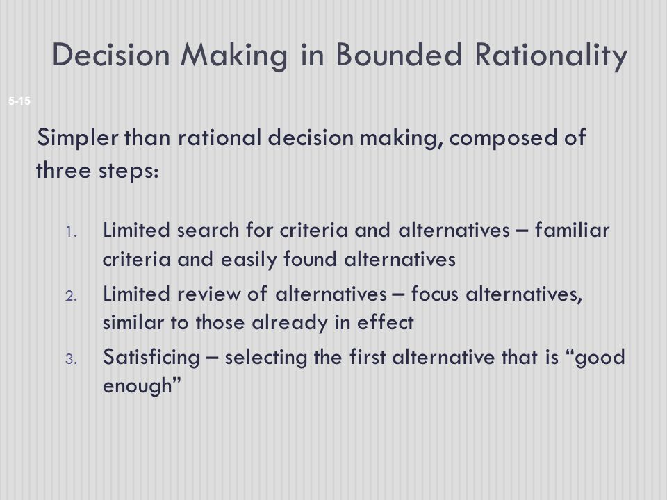 Decision Making in Bounded Rationality 5-15 Simpler than rational decision making, composed of three steps: 1. Limited search for criteria and alterna