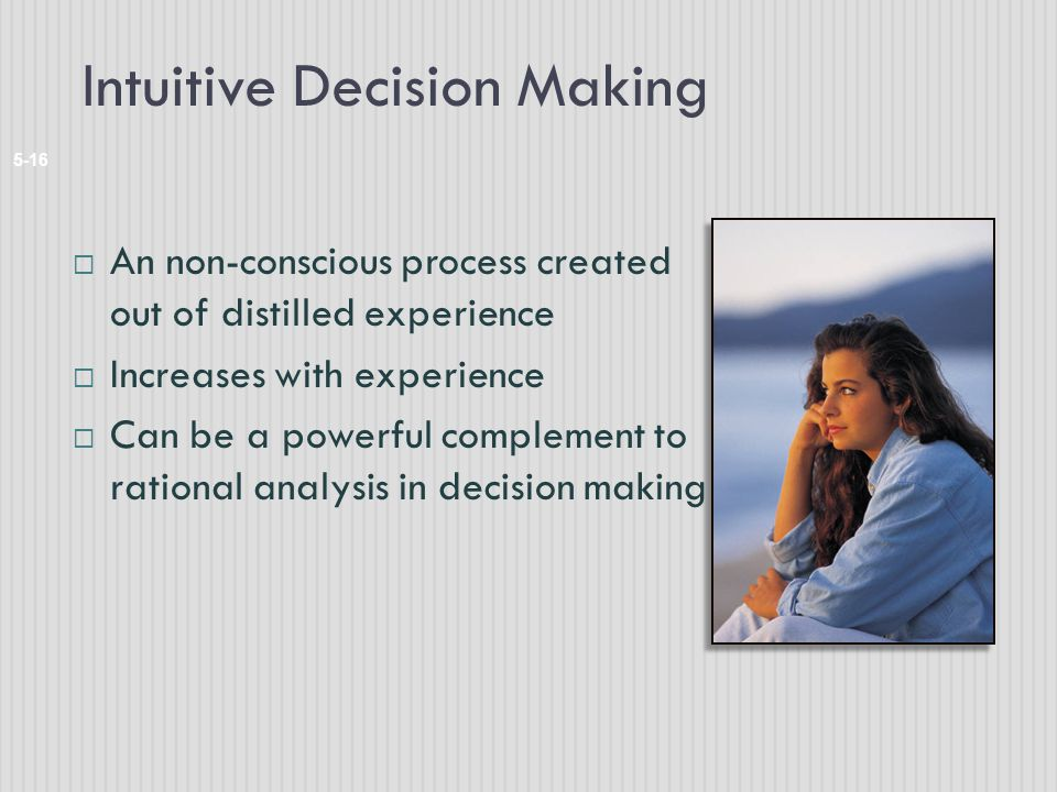 Intuitive Decision Making 5-16  An non-conscious process created out of distilled experience  Increases with experience  Can be a powerful complement to rational analysis in decision making
