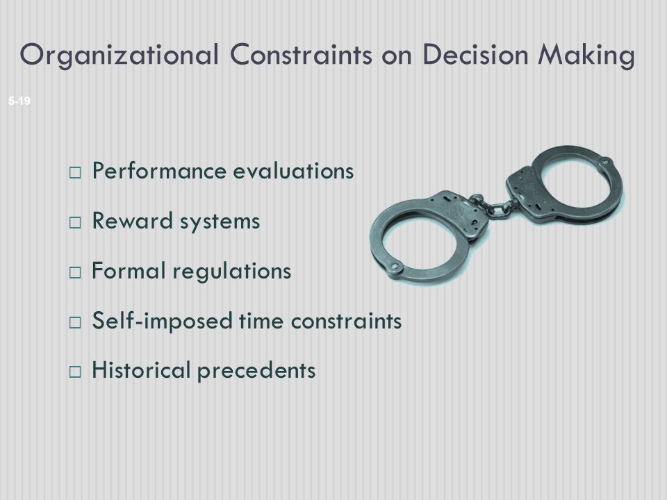Organizational Constraints on Decision Making 5-19  Performance evaluations  Reward systems  Formal regulations  Self-imposed time constraints  H
