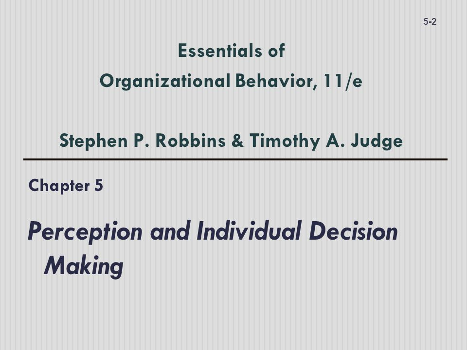 Chapter 5 Perception and Individual Decision Making 5-2 Essentials of Organizational Behavior, 11/e Stephen P.