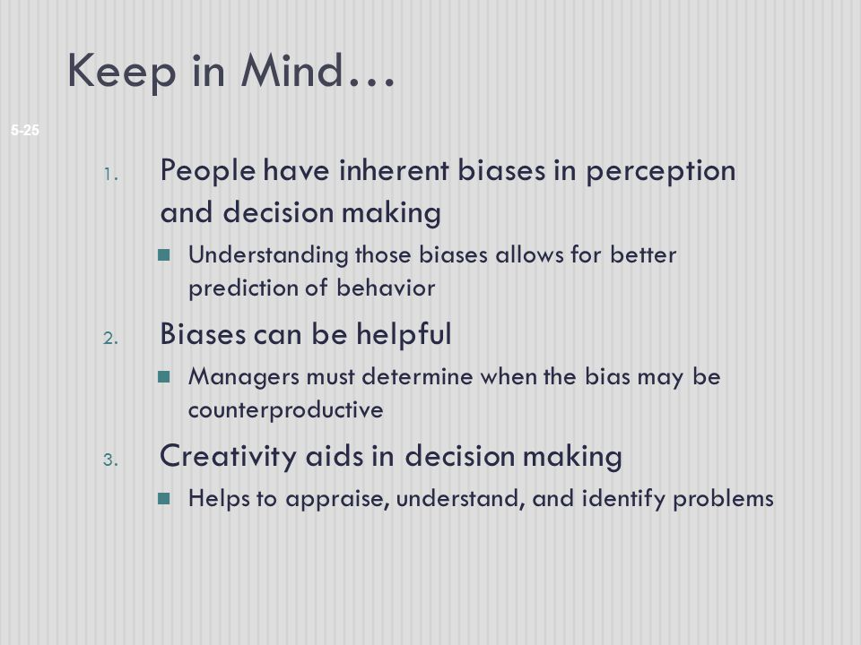 Keep in Mind… 5-25 1. People have inherent biases in perception and decision making Understanding those biases allows for better prediction of behavio