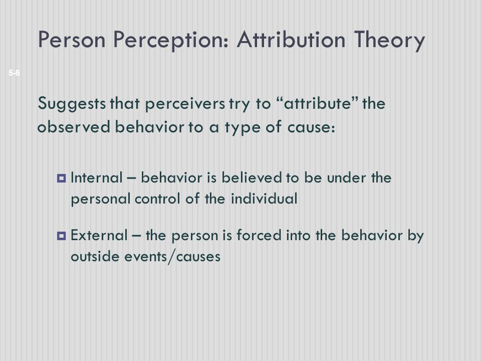 "Person Perception: Attribution Theory 5-6 Suggests that perceivers try to ""attribute"" the observed behavior to a type of cause:  Internal – behavior"