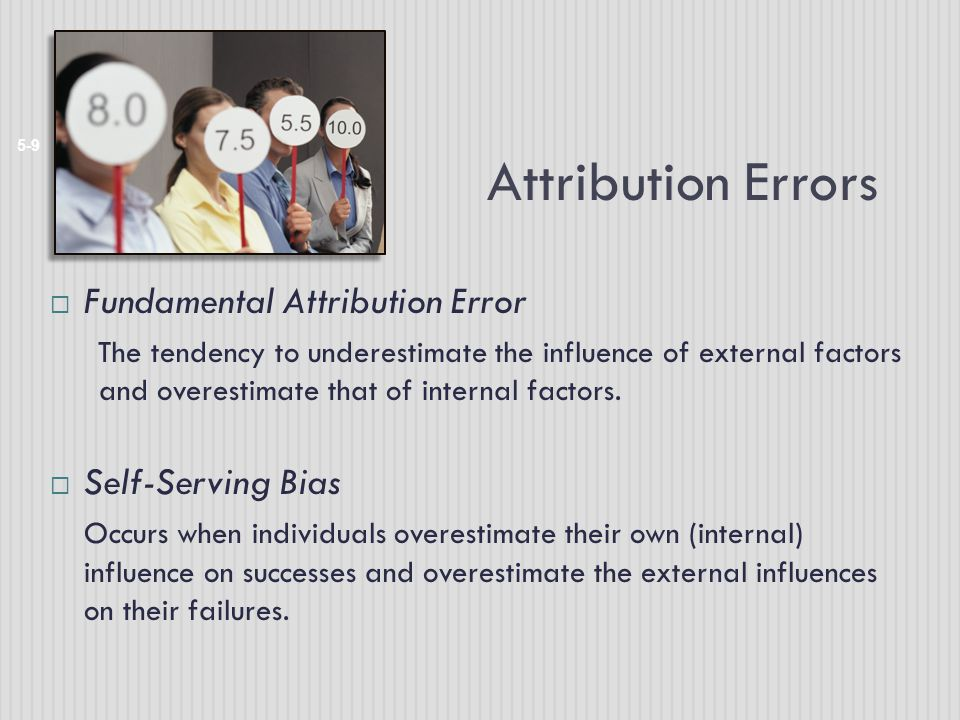 Attribution Errors 5-9  Fundamental Attribution Error The tendency to underestimate the influence of external factors and overestimate that of internal factors.