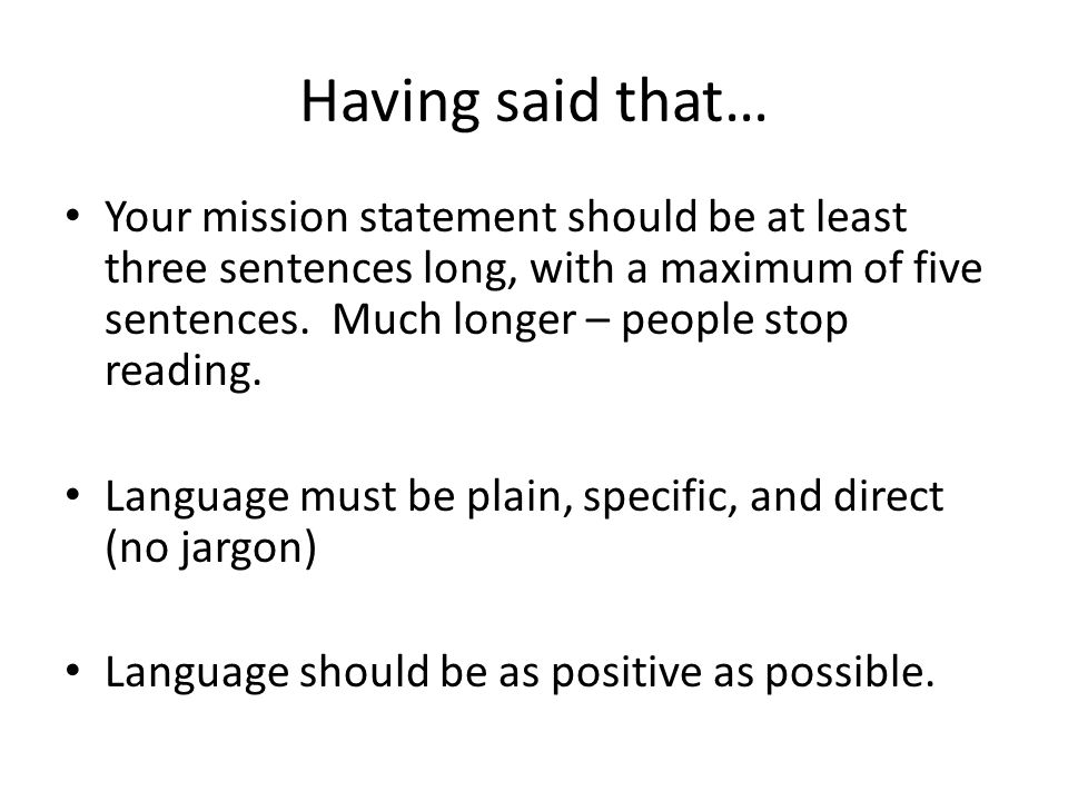 Having said that… Your mission statement should be at least three sentences long, with a maximum of five sentences.