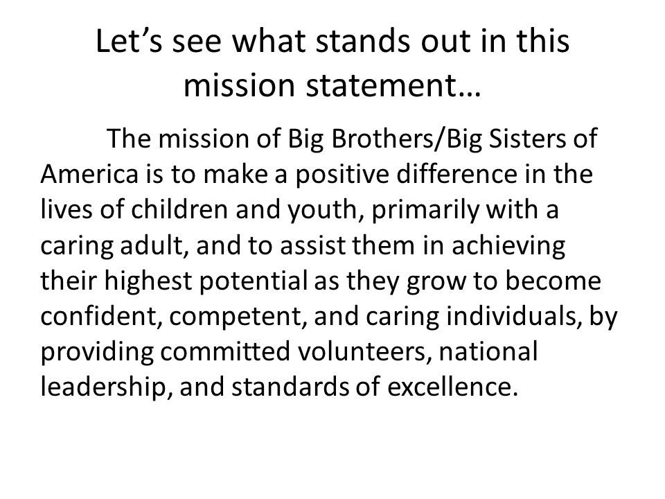 Let's see what stands out in this mission statement… The mission of Big Brothers/Big Sisters of America is to make a positive difference in the lives of children and youth, primarily with a caring adult, and to assist them in achieving their highest potential as they grow to become confident, competent, and caring individuals, by providing committed volunteers, national leadership, and standards of excellence.
