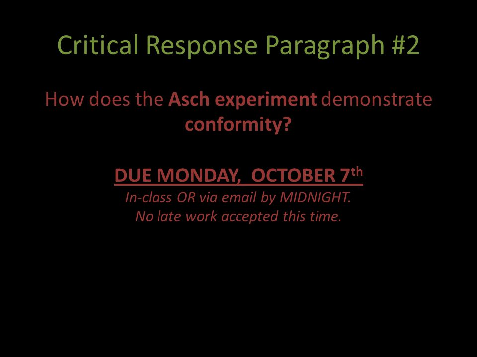 Critical Response Paragraph #2 How does the Asch experiment demonstrate conformity? DUE MONDAY, OCTOBER 7 th In-class OR via email by MIDNIGHT. No lat