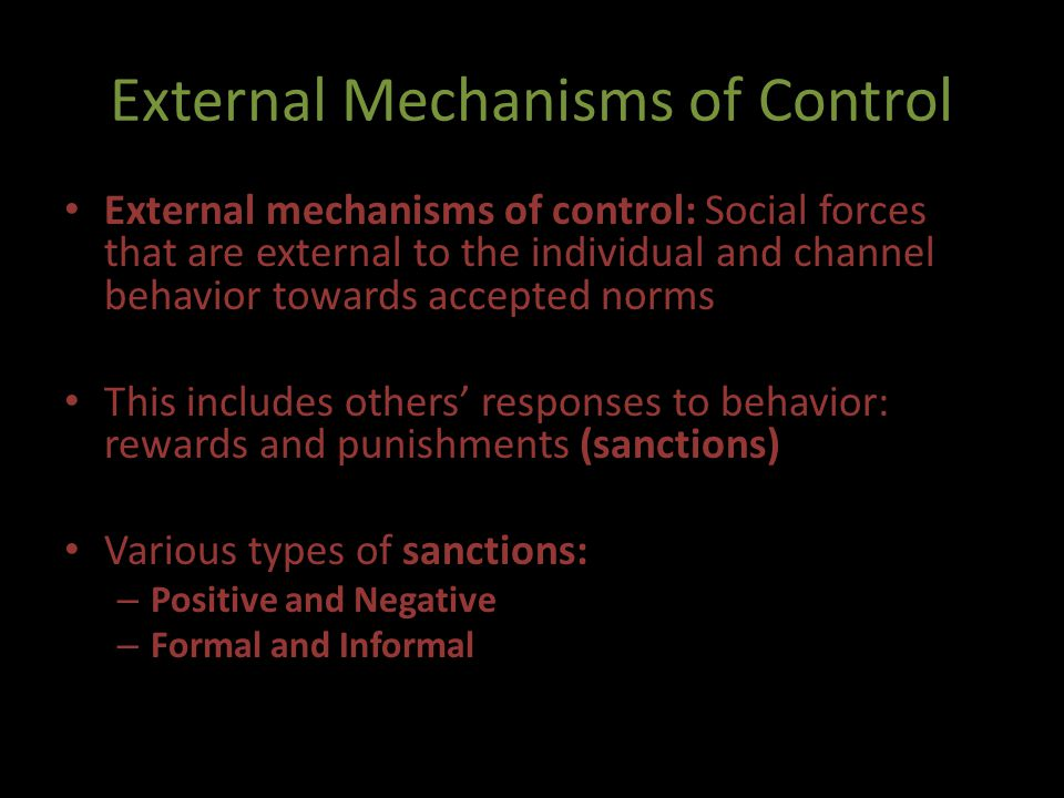 External Mechanisms of Control External mechanisms of control: Social forces that are external to the individual and channel behavior towards accepted