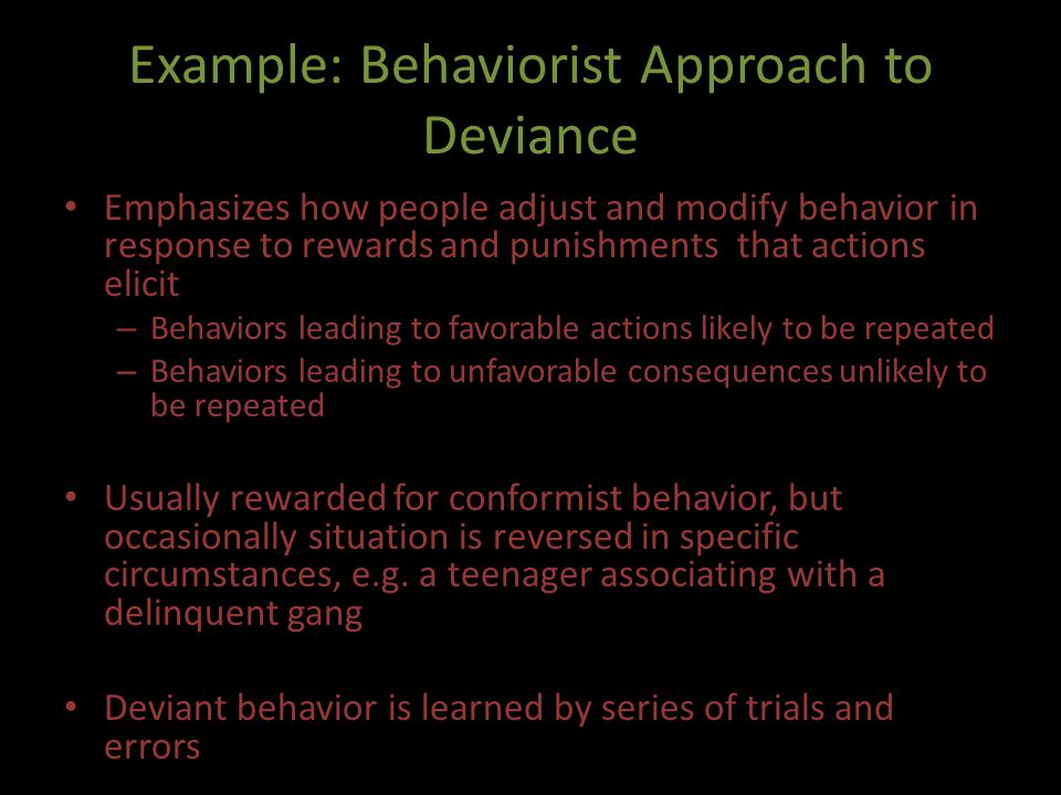 Example: Behaviorist Approach to Deviance Emphasizes how people adjust and modify behavior in response to rewards and punishments that actions elicit