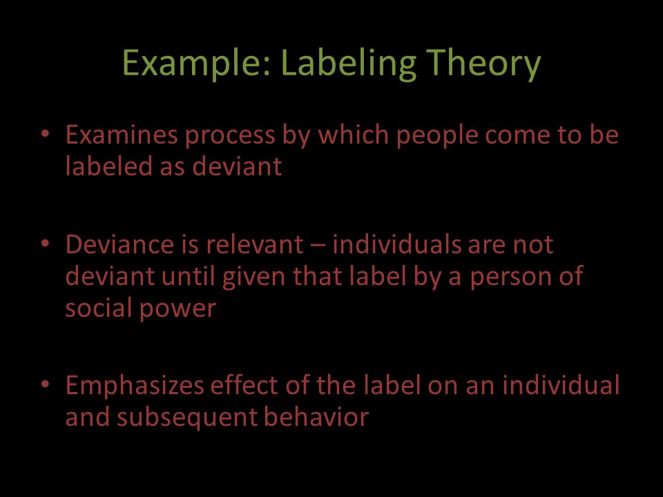 Example: Labeling Theory Examines process by which people come to be labeled as deviant Deviance is relevant – individuals are not deviant until given