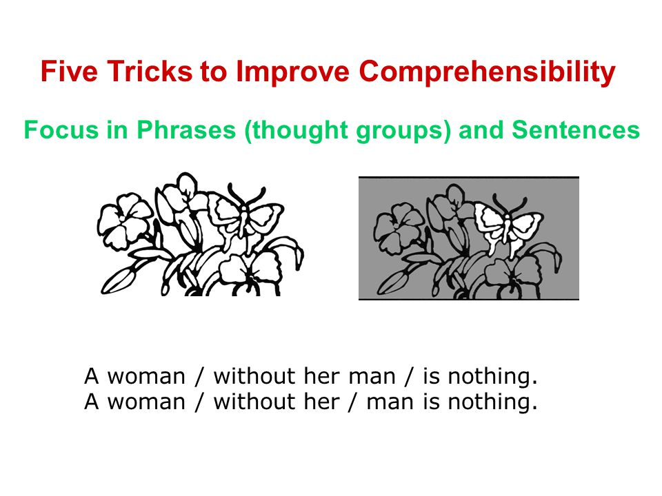 Five Tricks to Improve Comprehensibility Focus in Phrases (thought groups) and Sentences A woman / without her man / is nothing.