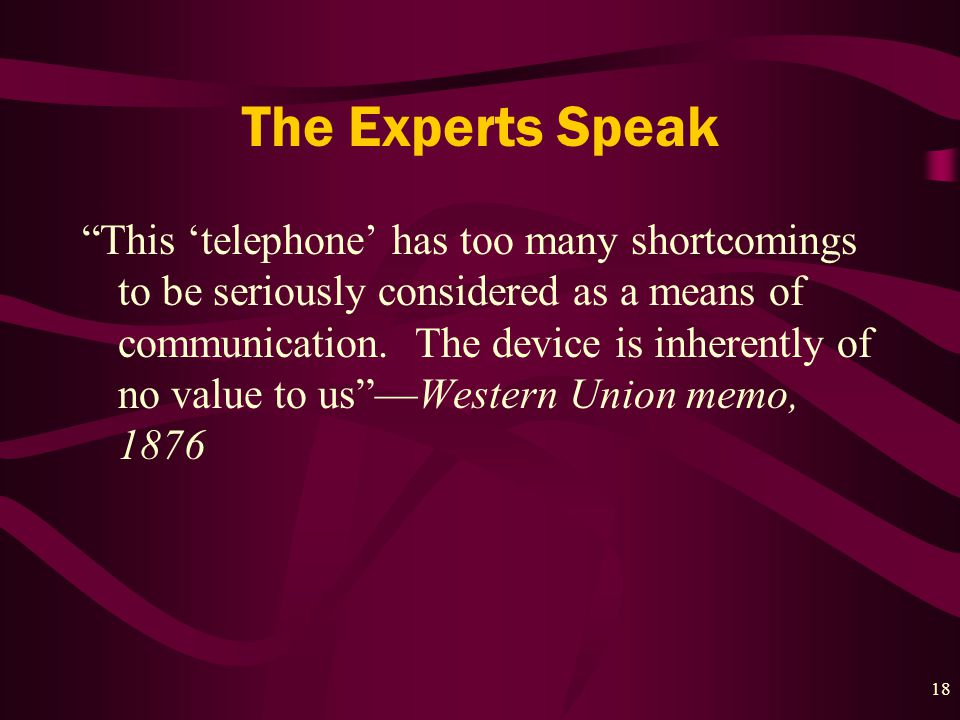 18 The Experts Speak This 'telephone' has too many shortcomings to be seriously considered as a means of communication.