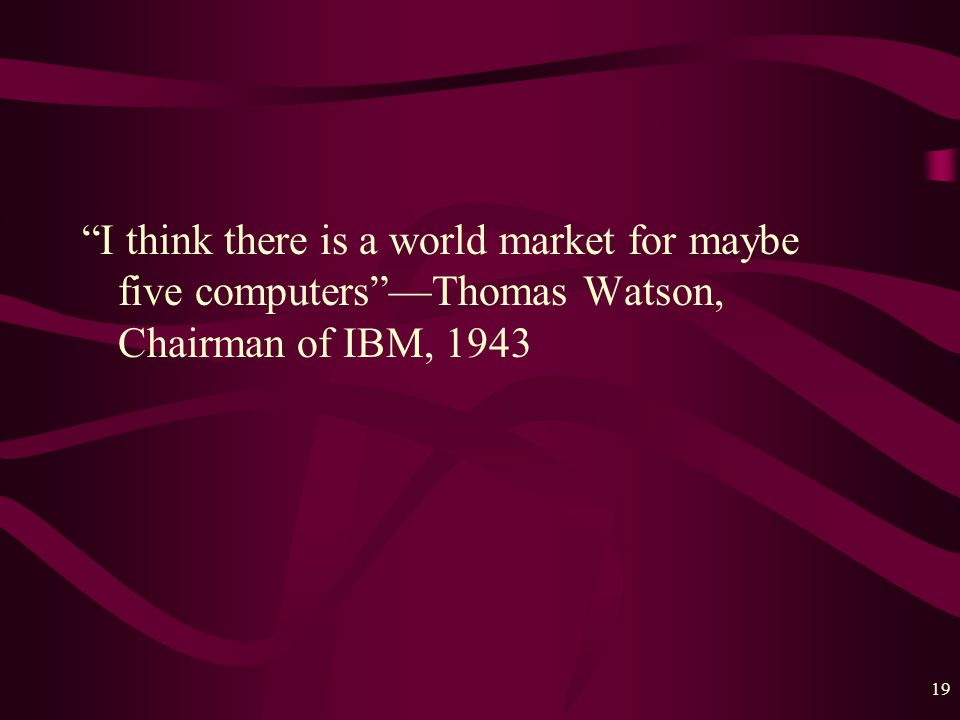 19 I think there is a world market for maybe five computers —Thomas Watson, Chairman of IBM, 1943