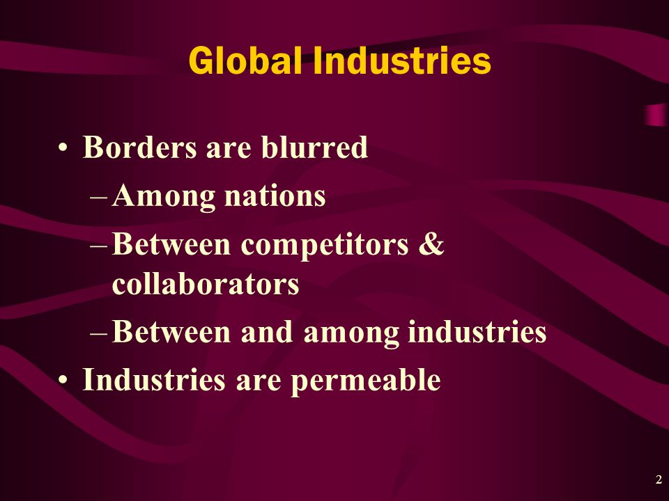 2 Global Industries Borders are blurred –Among nations –Between competitors & collaborators –Between and among industries Industries are permeable