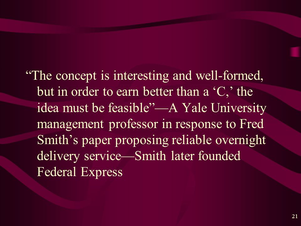 21 The concept is interesting and well-formed, but in order to earn better than a 'C,' the idea must be feasible —A Yale University management professor in response to Fred Smith's paper proposing reliable overnight delivery service—Smith later founded Federal Express
