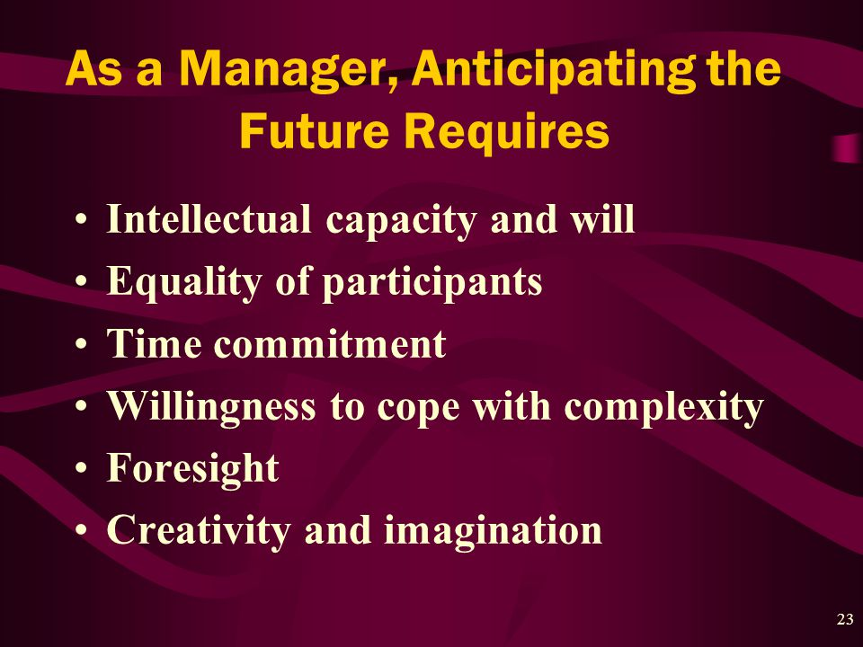 23 As a Manager, Anticipating the Future Requires Intellectual capacity and will Equality of participants Time commitment Willingness to cope with complexity Foresight Creativity and imagination