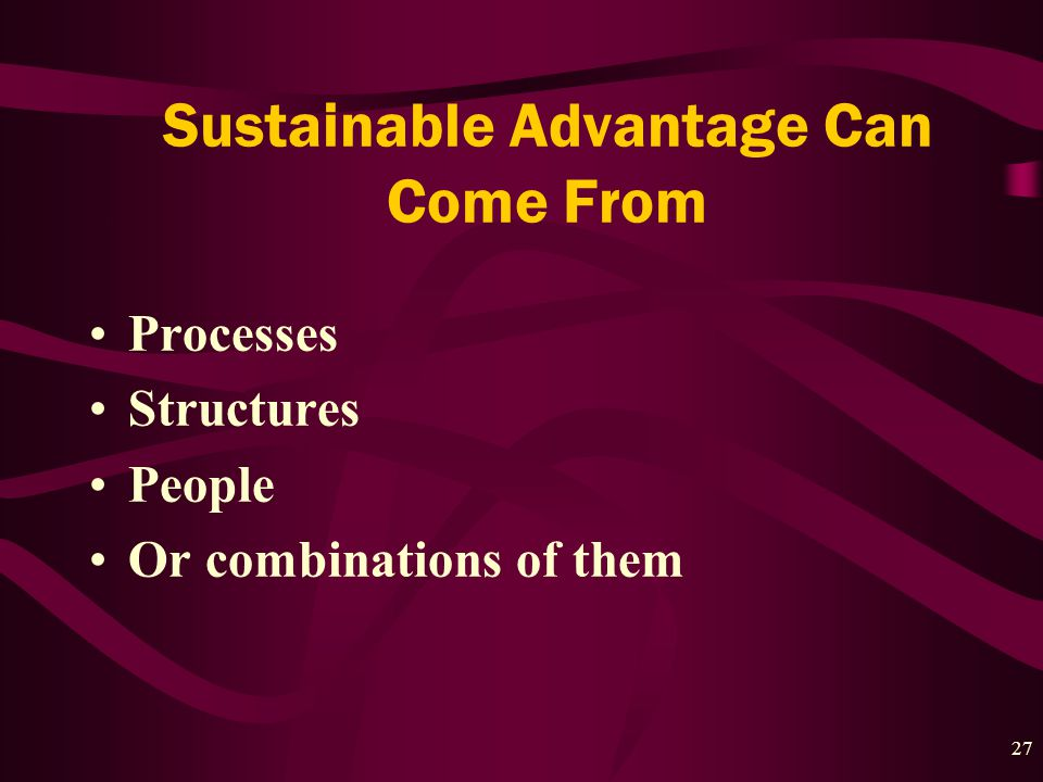 27 Sustainable Advantage Can Come From Processes Structures People Or combinations of them