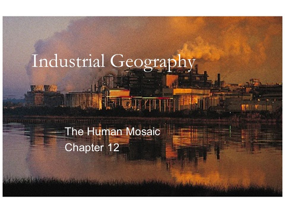 Industrial Geography The Human Mosaic Chapter 12