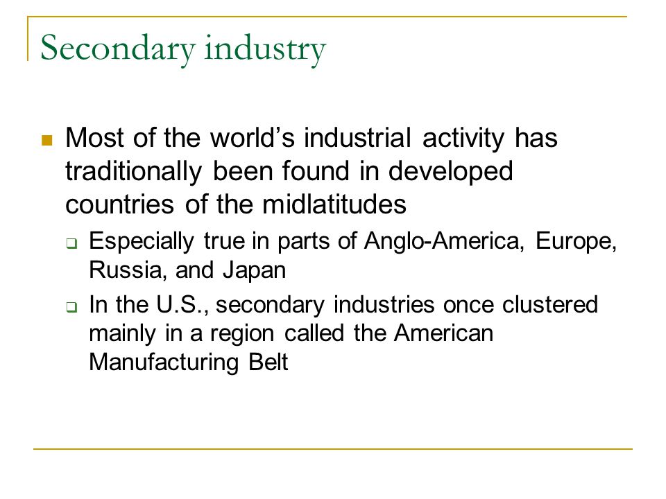 Secondary industry Most of the world's industrial activity has traditionally been found in developed countries of the midlatitudes  Especially true in parts of Anglo-America, Europe, Russia, and Japan  In the U.S., secondary industries once clustered mainly in a region called the American Manufacturing Belt