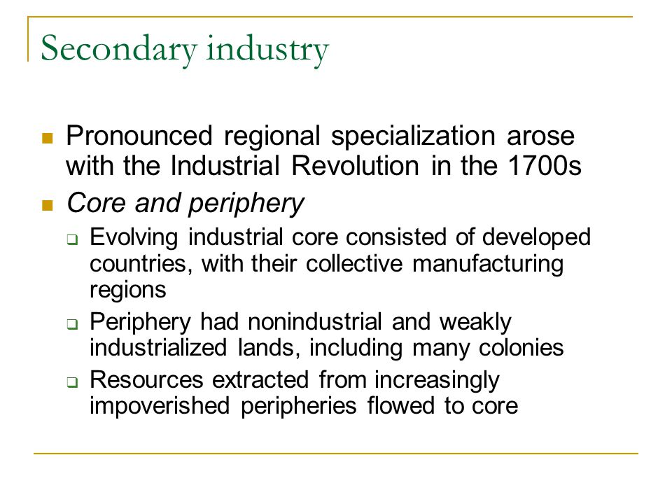 Secondary industry Pronounced regional specialization arose with the Industrial Revolution in the 1700s Core and periphery  Evolving industrial core consisted of developed countries, with their collective manufacturing regions  Periphery had nonindustrial and weakly industrialized lands, including many colonies  Resources extracted from increasingly impoverished peripheries flowed to core