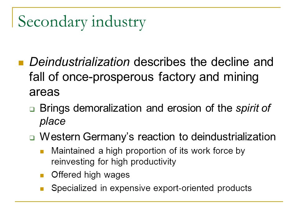 Secondary industry Deindustrialization describes the decline and fall of once-prosperous factory and mining areas  Brings demoralization and erosion of the spirit of place  Western Germany's reaction to deindustrialization Maintained a high proportion of its work force by reinvesting for high productivity Offered high wages Specialized in expensive export-oriented products