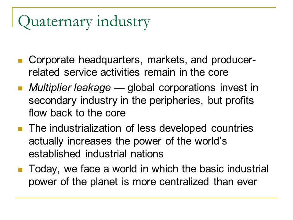 Quaternary industry Corporate headquarters, markets, and producer- related service activities remain in the core Multiplier leakage — global corporations invest in secondary industry in the peripheries, but profits flow back to the core The industrialization of less developed countries actually increases the power of the world's established industrial nations Today, we face a world in which the basic industrial power of the planet is more centralized than ever