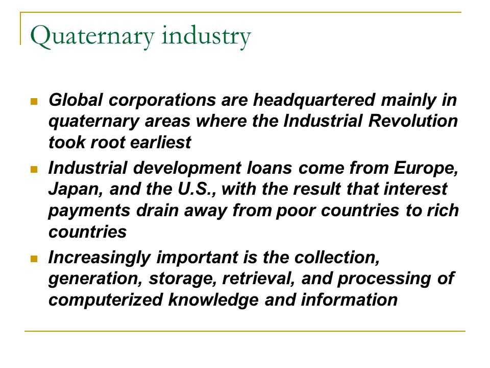 Quaternary industry Global corporations are headquartered mainly in quaternary areas where the Industrial Revolution took root earliest Industrial dev