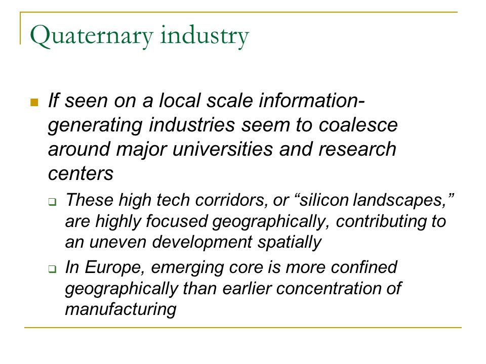 Quaternary industry If seen on a local scale information- generating industries seem to coalesce around major universities and research centers  These high tech corridors, or silicon landscapes, are highly focused geographically, contributing to an uneven development spatially  In Europe, emerging core is more confined geographically than earlier concentration of manufacturing