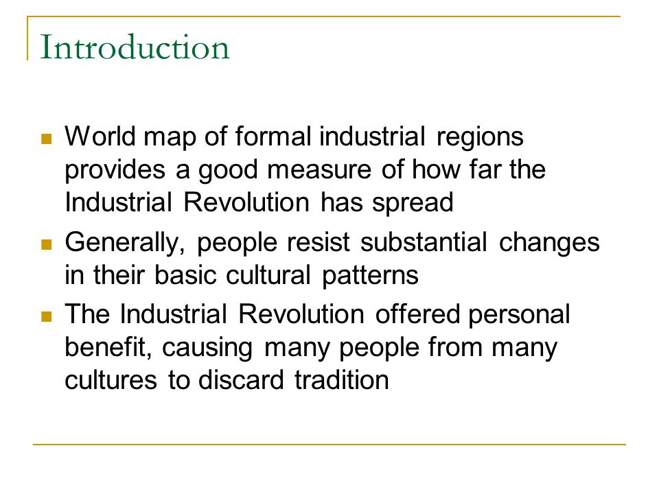 Introduction World map of formal industrial regions provides a good measure of how far the Industrial Revolution has spread Generally, people resist substantial changes in their basic cultural patterns The Industrial Revolution offered personal benefit, causing many people from many cultures to discard tradition