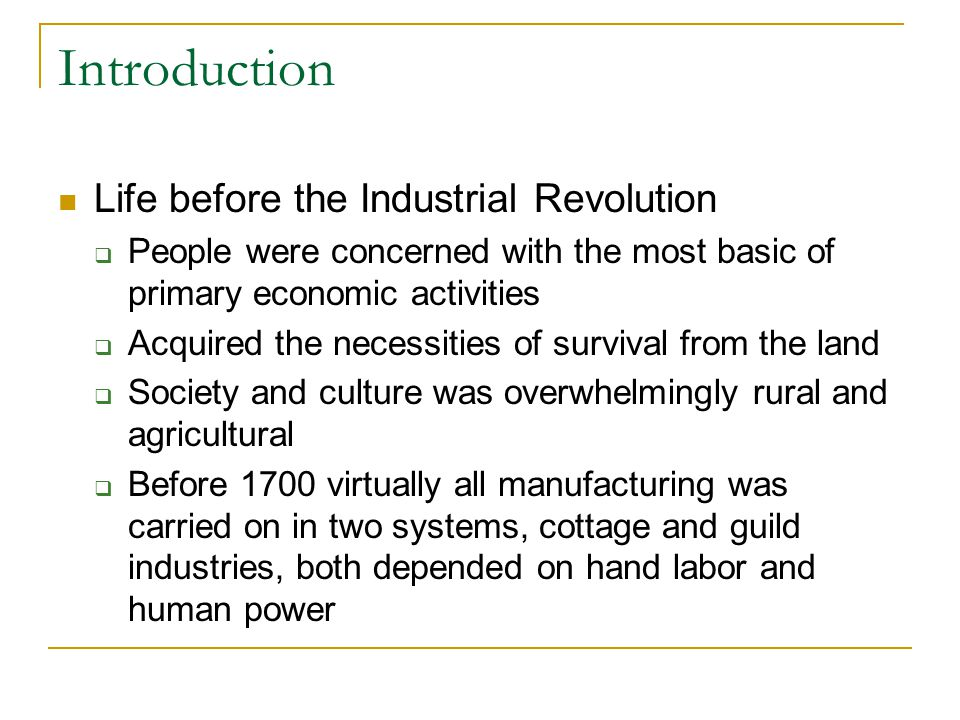 Introduction Life before the Industrial Revolution  People were concerned with the most basic of primary economic activities  Acquired the necessiti