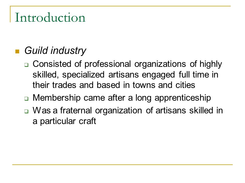 Introduction Guild industry  Consisted of professional organizations of highly skilled, specialized artisans engaged full time in their trades and ba