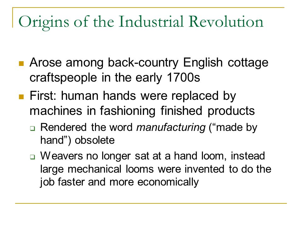 Origins of the Industrial Revolution Arose among back-country English cottage craftspeople in the early 1700s First: human hands were replaced by machines in fashioning finished products  Rendered the word manufacturing ( made by hand ) obsolete  Weavers no longer sat at a hand loom, instead large mechanical looms were invented to do the job faster and more economically
