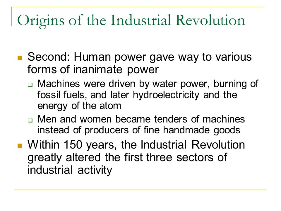 Origins of the Industrial Revolution Second: Human power gave way to various forms of inanimate power  Machines were driven by water power, burning of fossil fuels, and later hydroelectricity and the energy of the atom  Men and women became tenders of machines instead of producers of fine handmade goods Within 150 years, the Industrial Revolution greatly altered the first three sectors of industrial activity