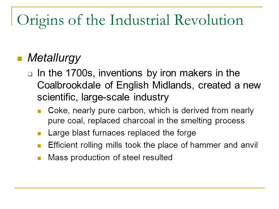 Origins of the Industrial Revolution Metallurgy  In the 1700s, inventions by iron makers in the Coalbrookdale of English Midlands, created a new scientific, large-scale industry Coke, nearly pure carbon, which is derived from nearly pure coal, replaced charcoal in the smelting process Large blast furnaces replaced the forge Efficient rolling mills took the place of hammer and anvil Mass production of steel resulted
