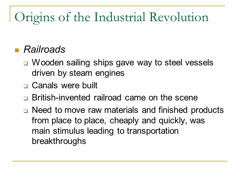 Origins of the Industrial Revolution Railroads  Wooden sailing ships gave way to steel vessels driven by steam engines  Canals were built  British-invented railroad came on the scene  Need to move raw materials and finished products from place to place, cheaply and quickly, was main stimulus leading to transportation breakthroughs