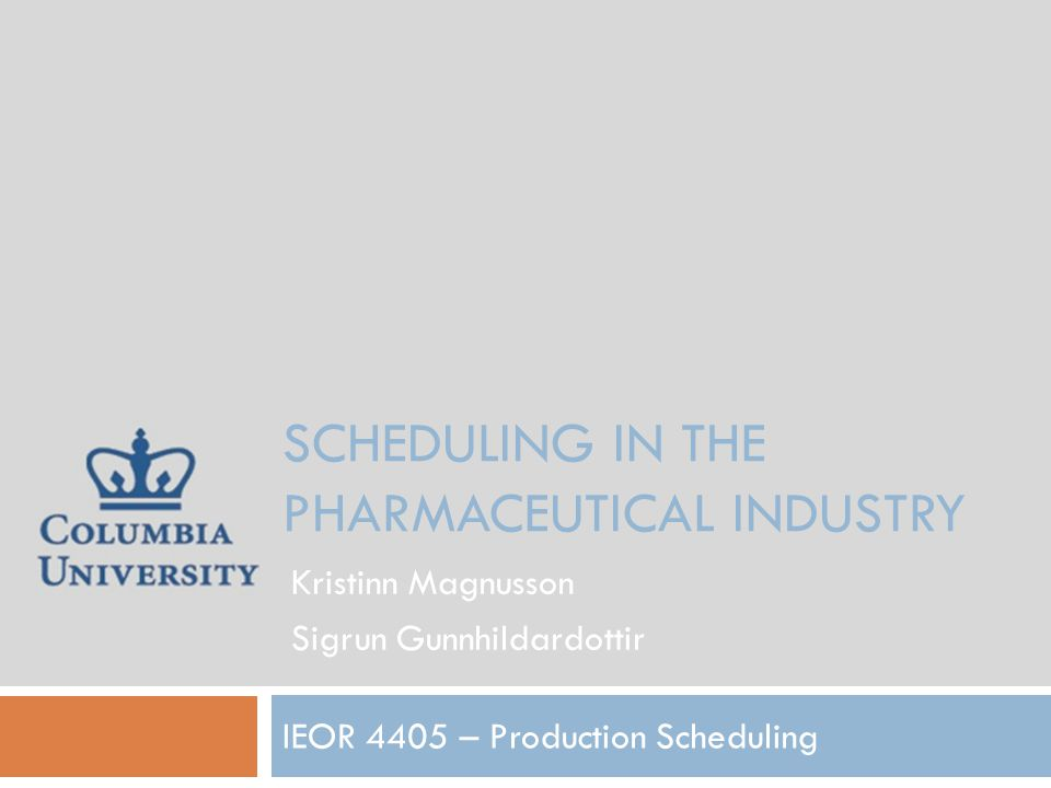 SCHEDULING IN THE PHARMACEUTICAL INDUSTRY IEOR 4405 – Production Scheduling Kristinn Magnusson Sigrun Gunnhildardottir