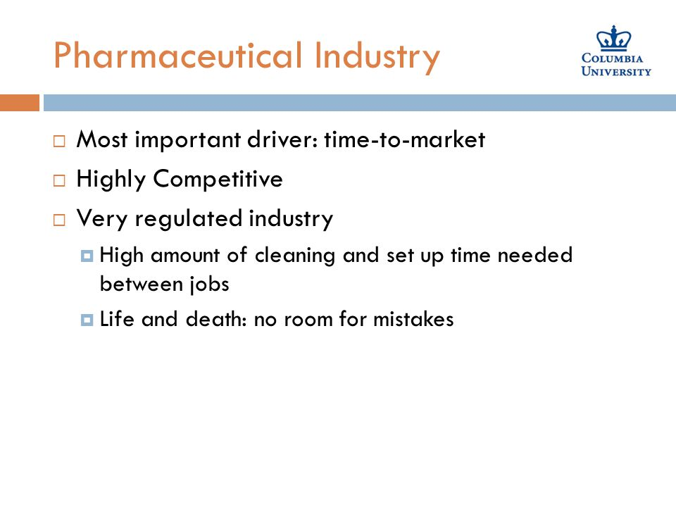 Pharmaceutical Industry  Most important driver: time-to-market  Highly Competitive  Very regulated industry  High amount of cleaning and set up time needed between jobs  Life and death: no room for mistakes