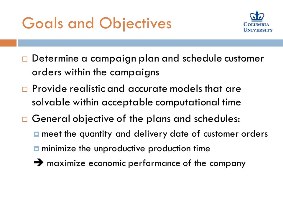 Goals and Objectives  Determine a campaign plan and schedule customer orders within the campaigns  Provide realistic and accurate models that are solvable within acceptable computational time  General objective of the plans and schedules:  meet the quantity and delivery date of customer orders  minimize the unproductive production time  maximize economic performance of the company