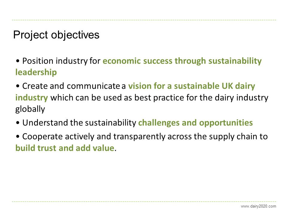 Project objectives Position industry for economic success through sustainability leadership Create and communicate a vision for a sustainable UK dairy industry which can be used as best practice for the dairy industry globally Understand the sustainability challenges and opportunities Cooperate actively and transparently across the supply chain to build trust and add value.