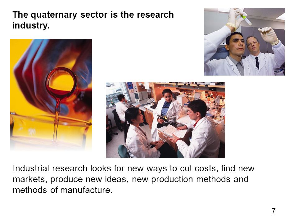 7 Industrial research looks for new ways to cut costs, find new markets, produce new ideas, new production methods and methods of manufacture.