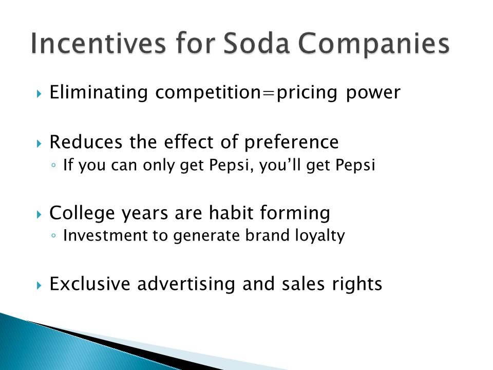  Eliminating competition=pricing power  Reduces the effect of preference ◦ If you can only get Pepsi, you'll get Pepsi  College years are habit forming ◦ Investment to generate brand loyalty  Exclusive advertising and sales rights