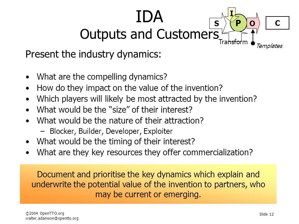 ©2004 OpenTTO.org walter.adamson@opentto.org Slide 12 IDA Outputs and Customers Present the industry dynamics: What are the compelling dynamics? How d