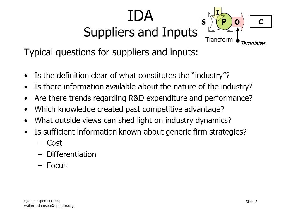©2004 OpenTTO.org walter.adamson@opentto.org Slide 9 IDA Process and Transformation Suggested analysis method: Map the major industry forces Map the periphery and the emerging players Understand the emerging players – strategies and objectives Hypothesis the major forces and trends Link in the IP Map and the Technology Roadmap Use the map and roadmap to confirm or remodel the forces Consider the effect of the forces the disciplined firms Consider the effect of the forces on the peripheral firms Describe the role of the invention and its network Identify the key players around the invention and the timing Templates P C S O I Transform